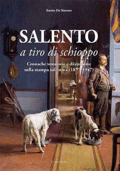 Immagine di SALENTO A TIRO DI SCHIOPPO. CRONACHE VENATORIE E DI COSTUME SULLA STAMPA SALENTINA (1877-1947)
